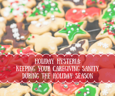 Holiday Hysteria: Keeping Your Caregiver Sanity During The Holiday Season