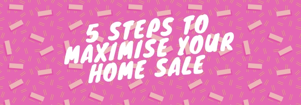 5 Steps to MAXIMISE your home sale.