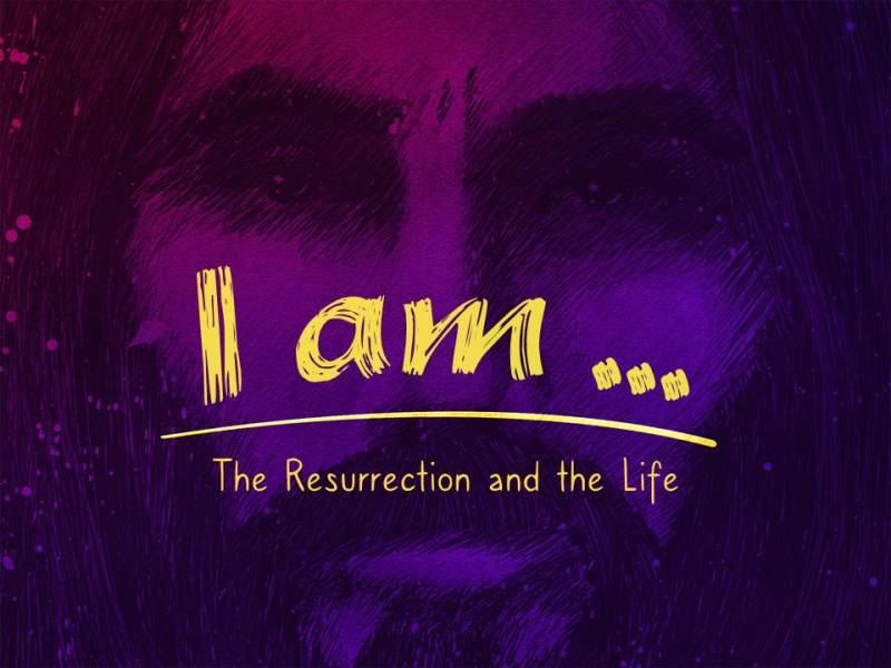 """I Am...The Resurrection and The Life"""