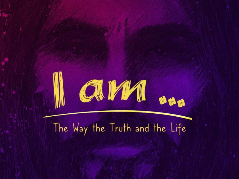 """I Am...the Way, the Truth, and the Life"""