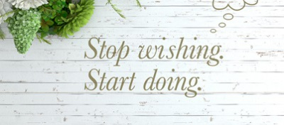 Stop wishing and start doing!