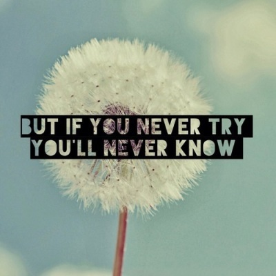 but if you never try you'll never know