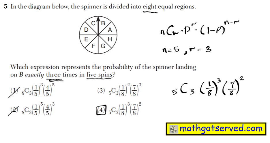 NYS Regents 2016 January algebra 2 Solutions in the diagram below the spinner is divided  In the diagram below, the spinner is divided into eight equal regions. Which expression represents the probability of the spinner landing on B exactly three times in five spins? (1) 8C3(1 __ 5 )3(4 __ 5 )5 (3) 5C3(1 __ 8 )2(7 __ 8 )3 (2) 8C3(1 __ 5 )5(4 __ 5 )3 (4) 5C3(1 __ 8 )3(7 __ 8 )2