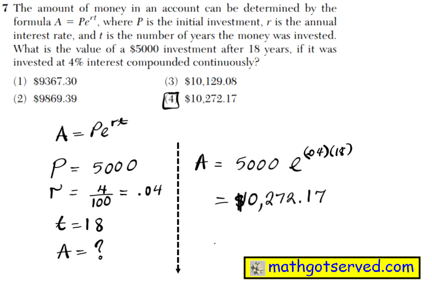 7 The amount of money in an account can be determined by the formula A  Pert, where P is the initial investment, r is the annual interest rate, and t is the number of years the money was invested. What is the value of a $5000 investment after 18 years, if it was invested at 4% interest compounded continuously? (1) $9367.30 (3) $10,129.08 (2) $9869.39 (4) $10,272.17