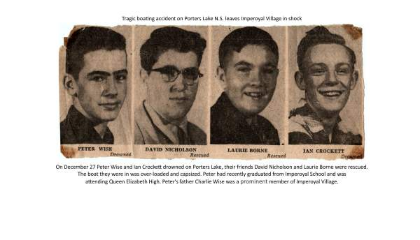 On December 27 Peter Wise and Ian Crockett drowned on Porters Lake, their friends David Nicholson and Laurie Borne were rescued. The boat they were in was over-loaded and capsized. Peter had recently graduated from Imperoyal School and was attending Queen Elizabeth High. Peter's father Charlie Wise was a prominent member of Imperoyal Village.