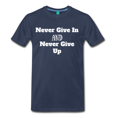 Never Give In Never Give Up Men's Premium T-Shirt