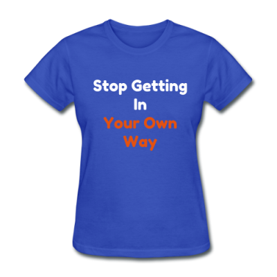 Stop Getting In Your Own Way / Womens T-Shirt