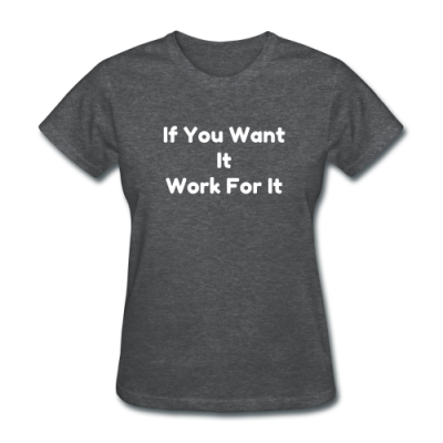 If You Want It Work For It / Womens T-shirt