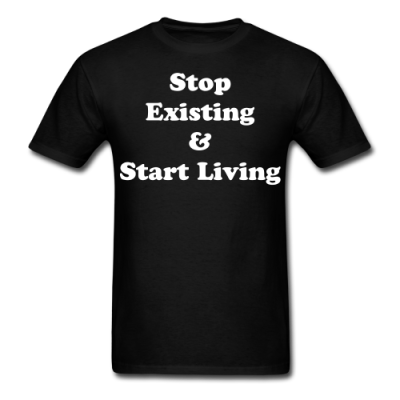 Stop Existing and Start Living