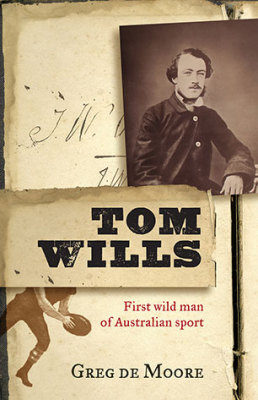 "Greg De Moore ""Tom Wills""  First Wild Man of Australian Sport"