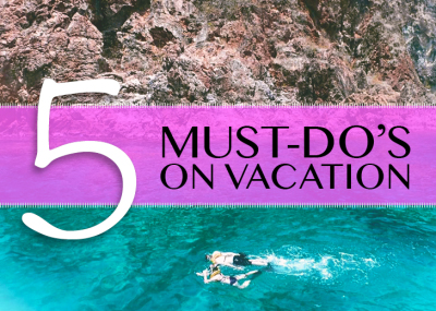 5 things you MUST DO on Vacation