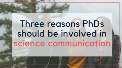 Three reasons PhDs should be involved in science communication