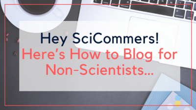 Hey SciCommers! Here's How to Blog for Non-Scientists…