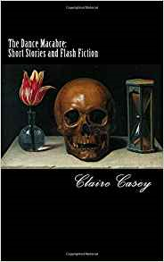 The Dance Macabre: Short Stories and Flash Fiction Clair Casey