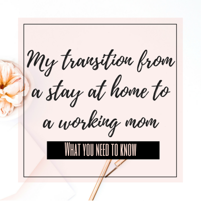 My Transition From A Stay At Home To A Working Mom And What You Need To Know
