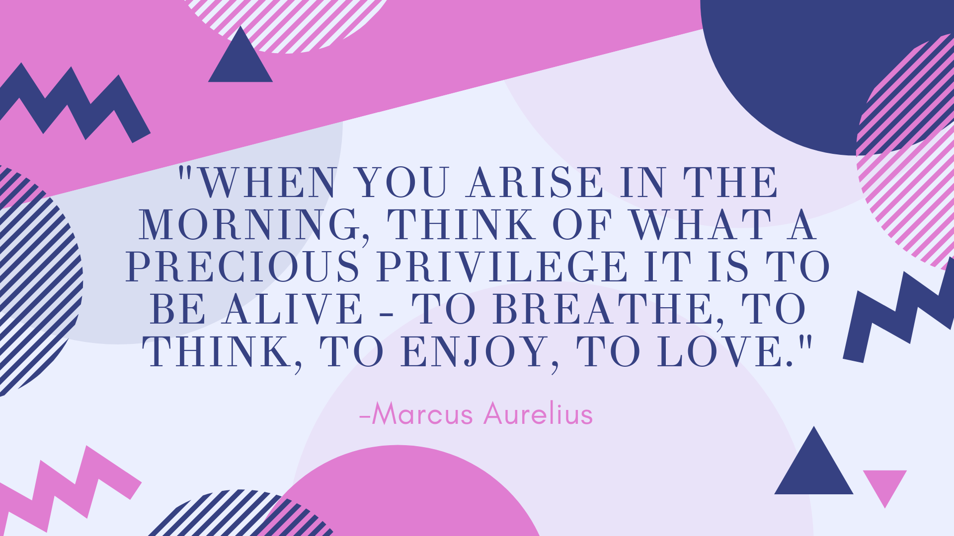 %22WHEN-YOU-ARISE-IN-THE-MORNING,-THINK-OF-WHAT-A-PRECIOUS-PRIVILEGE-IT-IS-TO-BE-ALIVE---TO-BREATHE,-TO-THINK,-TO-ENJOY,-TO-LOVE.%22.png