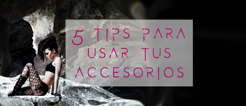 5 Tips para usar tus accesorios underground
