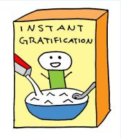 I is for Instant Gratification