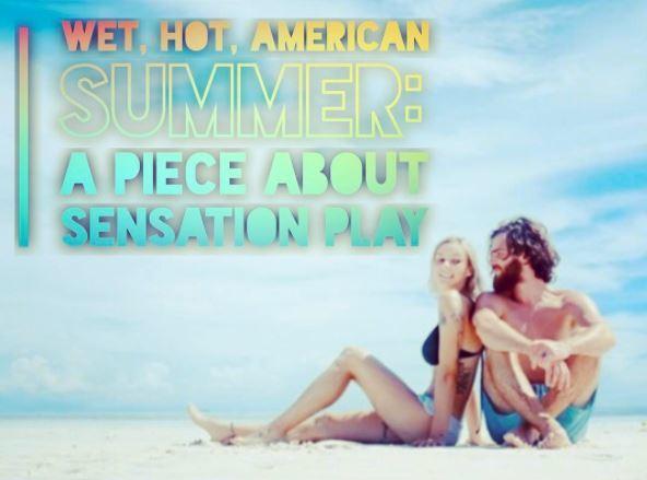 Wet, Hot, American Summer - a piece about sensation play*