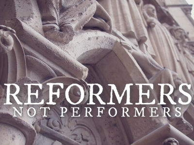 Reformers, Not Performers
