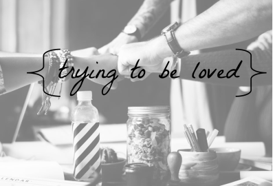 Trying to be Loved
