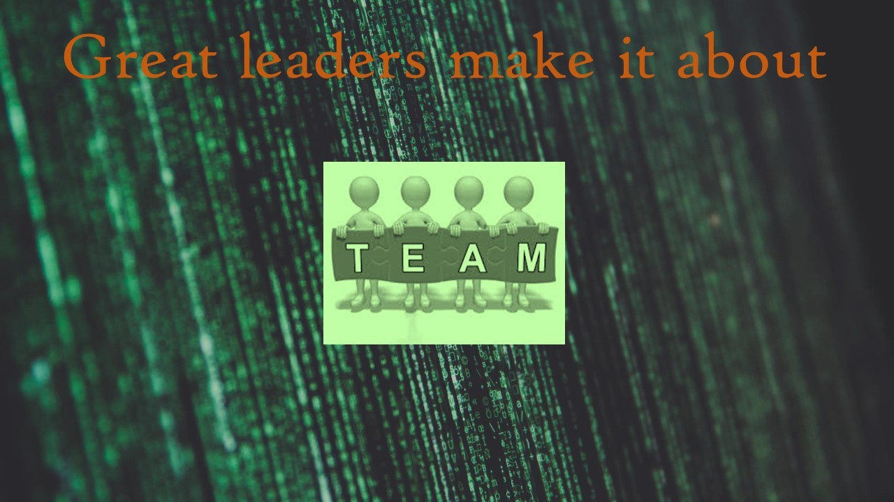 Great Leaders Make it About the TEAM