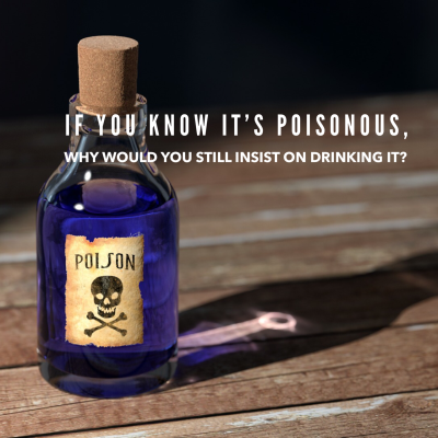 If it's your poison, why are you still drinking it?