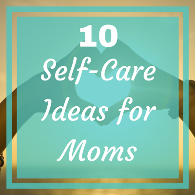 10 Self Care Ideas for Moms