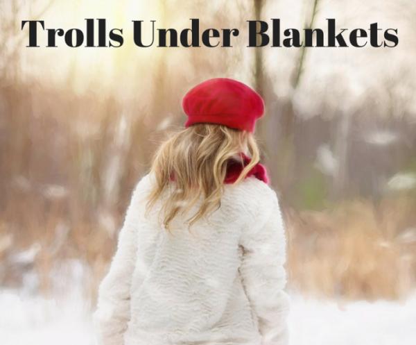 Trolls Under Blankets