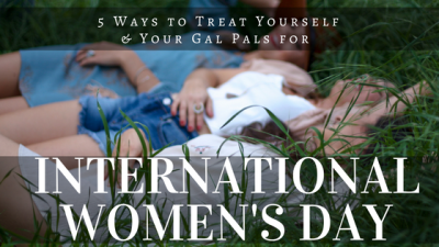 5 Ways to Treat Yourself & Your Gal Pals for International Women's Day in Ottawa!