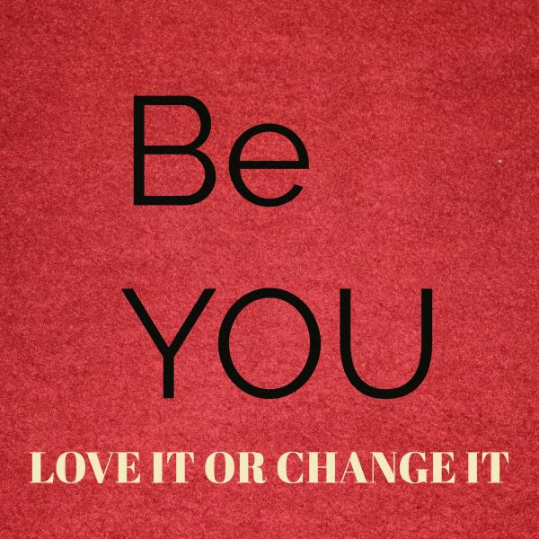 Be You - Love it or change it