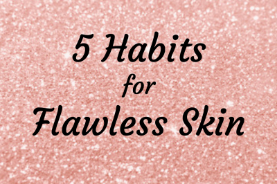 5 HABITS FOR FLAWLESS SKIN