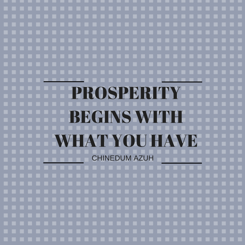PROSPERITY BEGINS WITH WHAT YOU HAVE
