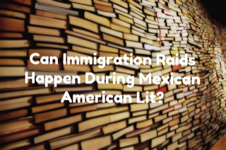 Can Immigration Raids Happen During Mexican American Lit?