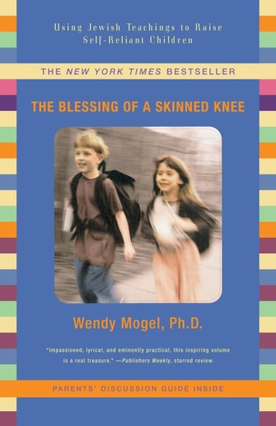 The Blessing of a Skinned Knee: Using Jewish Teachings to RAise Self-Reliant Children, by Wendy Mogel