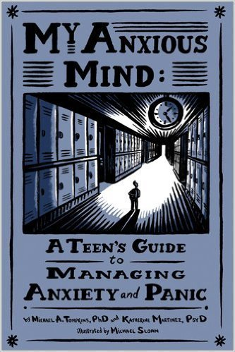 My Anxious Mind: A Teen's Guide to Managing Anxiety and Panic by Michael A. Tompkins & Katherine A. Martinez