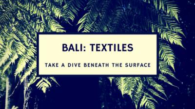 Bali Textiles: Take A Dive Beneath The Surface