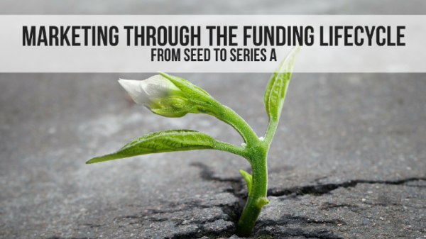 Marketing through the Funding Lifecycle: From Seed to Series A