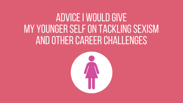 Advice I would give my younger self on tackling sexism and other career challenges