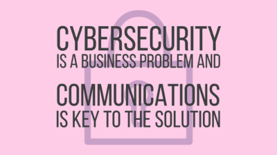 Cybersecurity is a business problem and communications is key to the solution