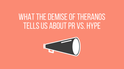 What the demise of Theranos tells us about PR vs. hype