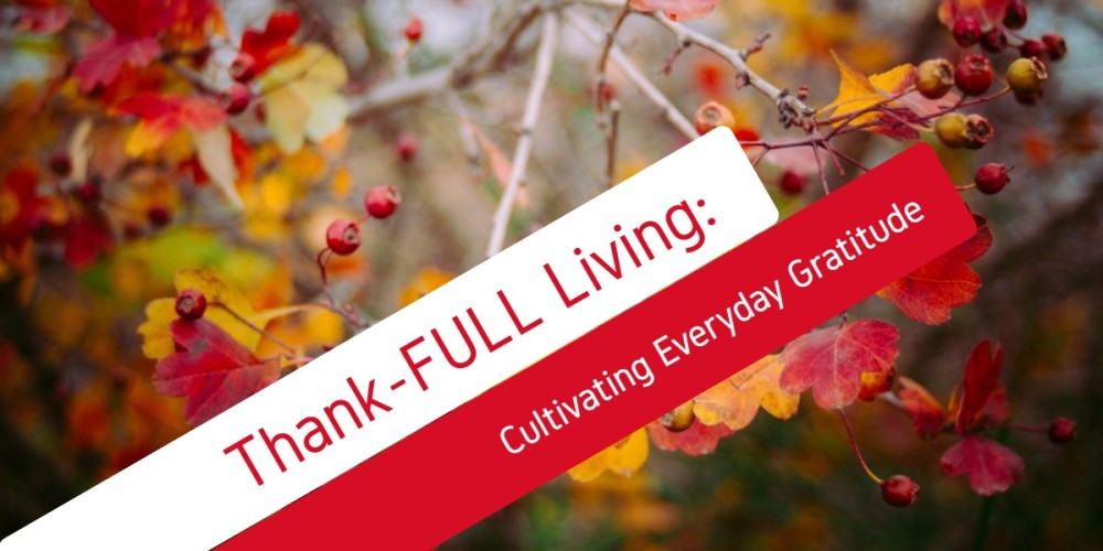 Thank-FULL Living:  Cultivating Everyday Gratitude