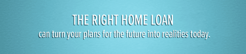 The Right Home Loan Can Turn Your Dreams Into Reality Today