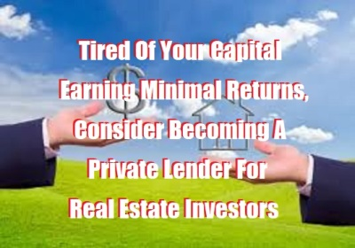 Tired Of Your Capital Earning Minimal Returns, Consider Becoming A Private Lender For Real Estate