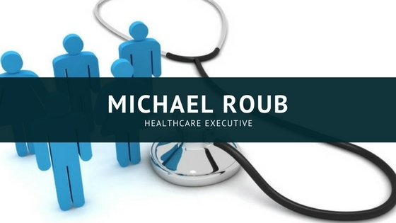 Michael Roub A Must Have To Become A Successful Healthcare Executive