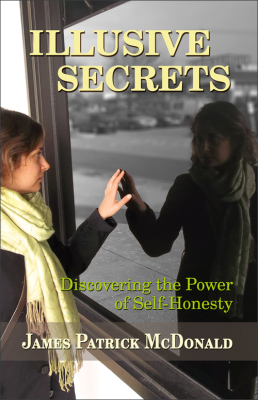 Illusive Secrets: Discovering the Power of Self-Honesty by James Patrick McDonald