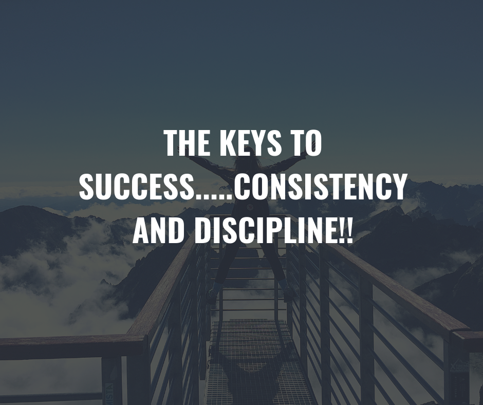 THE-KEYS-TO-SUCCESS.....CONSISTENCY-and-Discipline