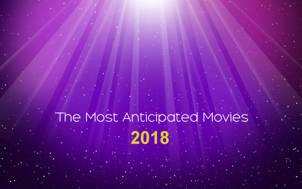 The Most Anticipated Movies of 2018, Part 1