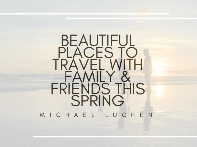 Beautiful Places To Travel With Family & Friends This Spring by Michael Luchen