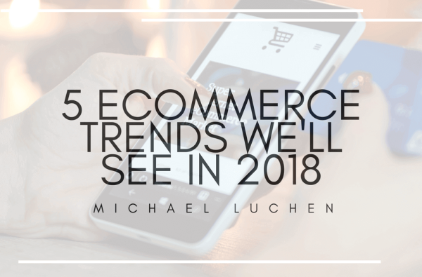 5 Ecommerce Trends We'll See in 2018 by Michael Luchen | Apr 18, 2018 | Michael Luchen, money |